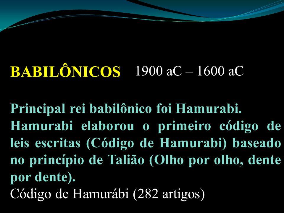 BABILÔNICOS 1900 aC – 1600 aC Principal rei babilônico foi Hamurabi. Hamurabi elaborou o primeiro código de leis escritas (Código de Hamurabi) baseado