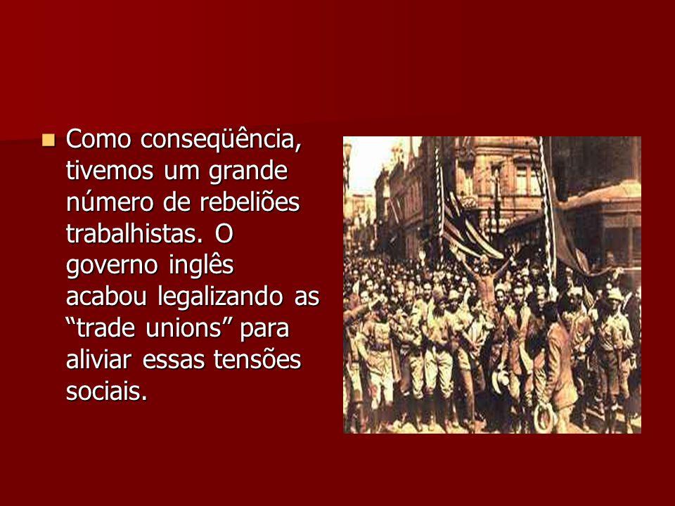 Como conseqüência, tivemos um grande número de rebeliões trabalhistas. O governo inglês acabou legalizando as trade unions para aliviar essas tensões