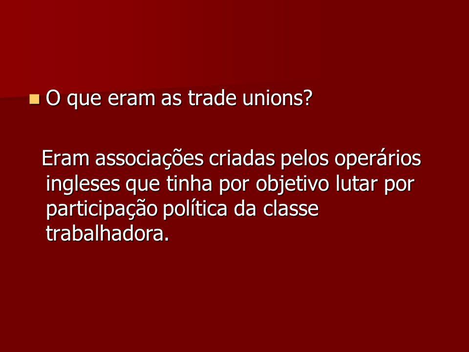 O que eram as trade unions? O que eram as trade unions? Eram associações criadas pelos operários ingleses que tinha por objetivo lutar por participaçã