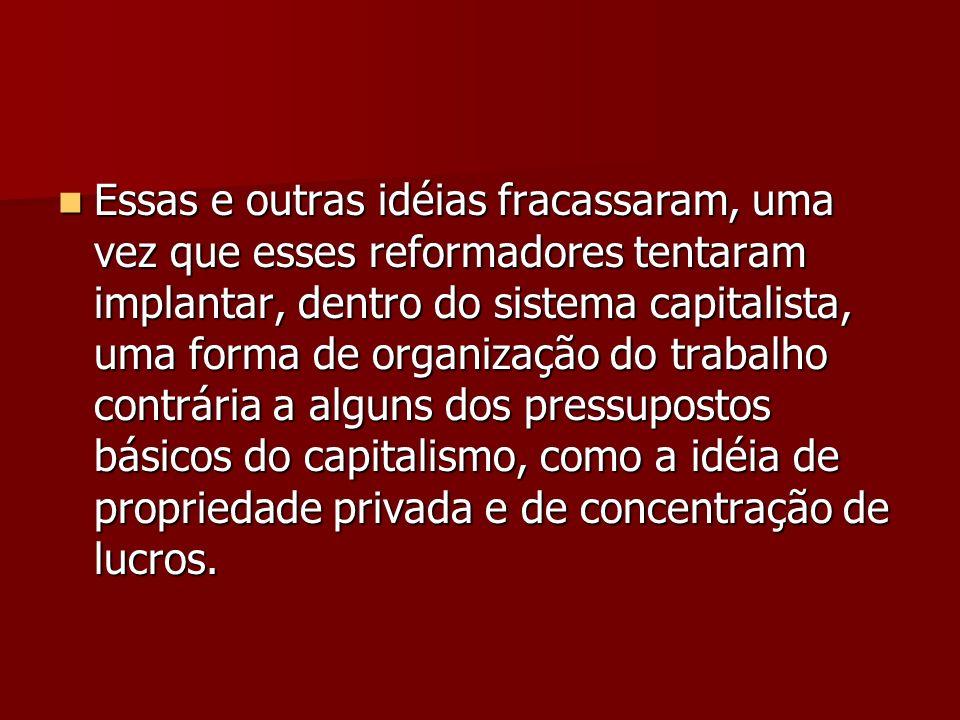 Essas e outras idéias fracassaram, uma vez que esses reformadores tentaram implantar, dentro do sistema capitalista, uma forma de organização do traba