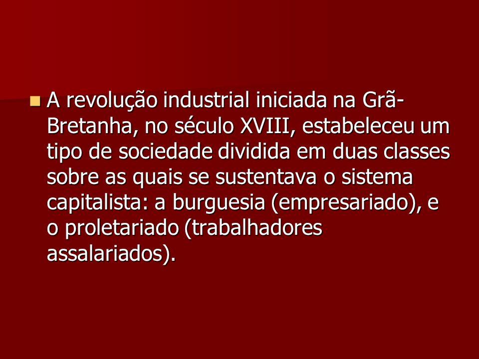 A revolução industrial iniciada na Grã- Bretanha, no século XVIII, estabeleceu um tipo de sociedade dividida em duas classes sobre as quais se sustent
