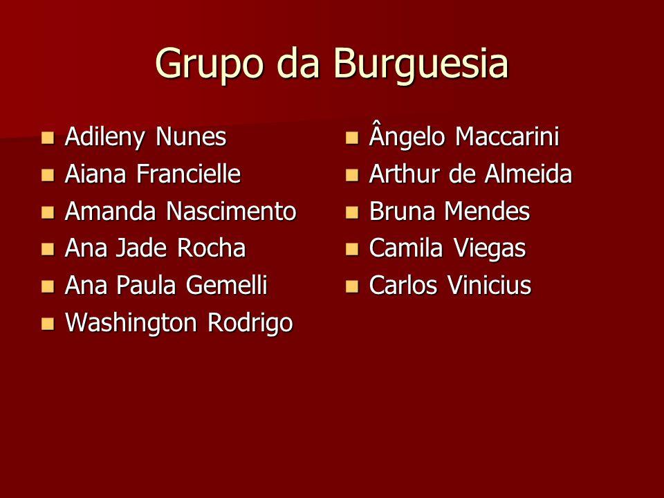 Grupo da Burguesia Adileny Nunes Adileny Nunes Aiana Francielle Aiana Francielle Amanda Nascimento Amanda Nascimento Ana Jade Rocha Ana Jade Rocha Ana
