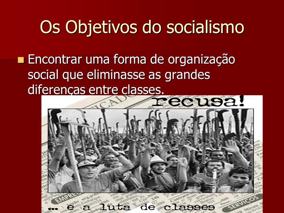 Os Objetivos do socialismo Encontrar uma forma de organização social que eliminasse as grandes diferenças entre classes. Encontrar uma forma de organi
