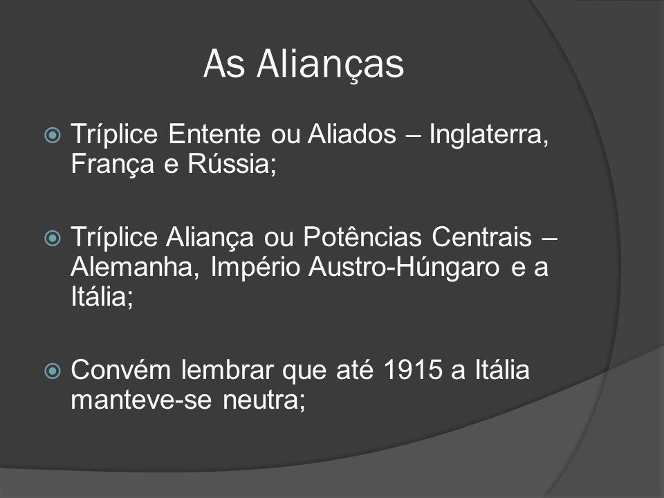 As Alianças Tríplice Entente ou Aliados – Inglaterra, França e Rússia; Tríplice Aliança ou Potências Centrais – Alemanha, Império Austro-Húngaro e a I