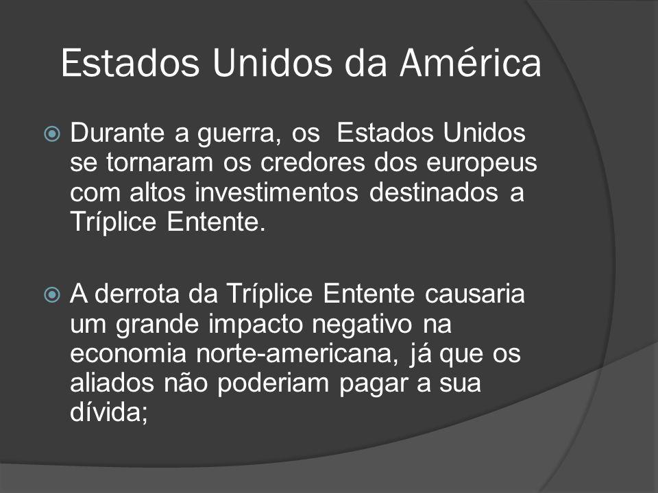Estados Unidos da América Durante a guerra, os Estados Unidos se tornaram os credores dos europeus com altos investimentos destinados a Tríplice Enten