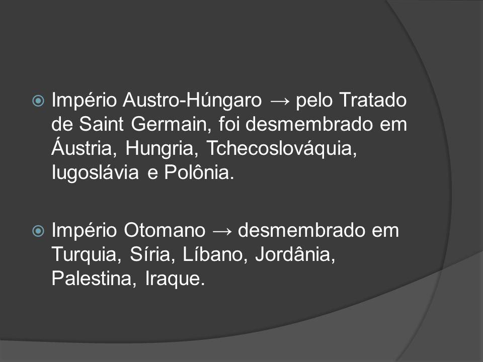 Império Austro-Húngaro pelo Tratado de Saint Germain, foi desmembrado em Áustria, Hungria, Tchecoslováquia, Iugoslávia e Polônia. Império Otomano desm