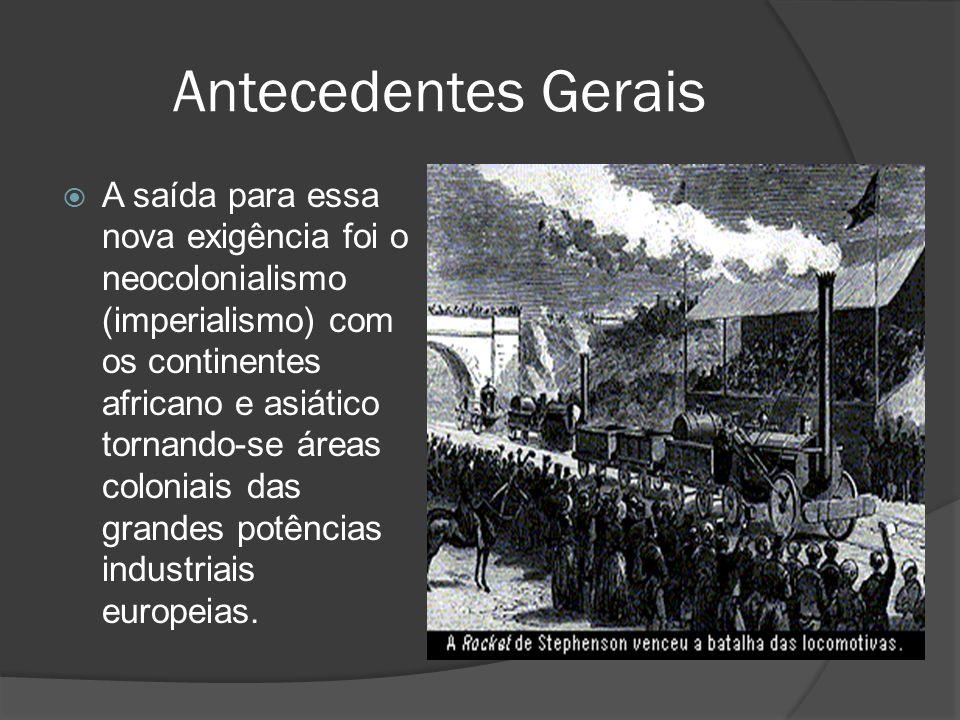 Antecedentes Gerais A saída para essa nova exigência foi o neocolonialismo (imperialismo) com os continentes africano e asiático tornando-se áreas col