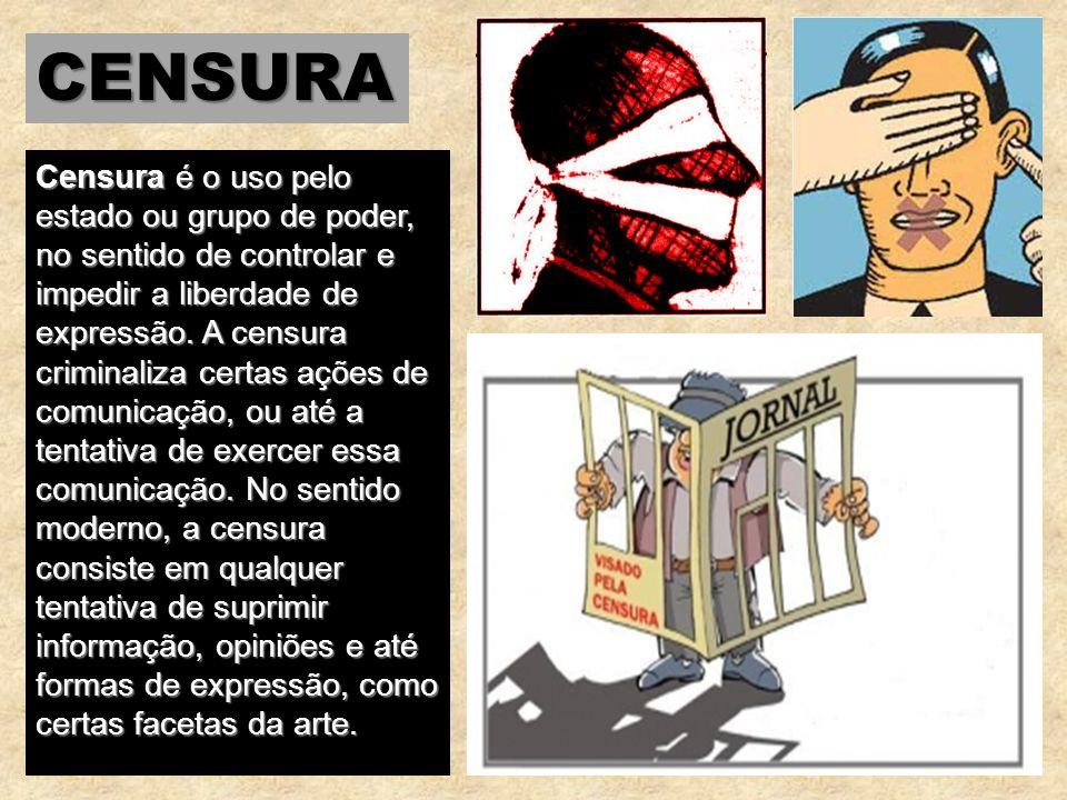 CENSURA Censura é o uso pelo estado ou grupo de poder, no sentido de controlar e impedir a liberdade de expressão. A censura criminaliza certas ações