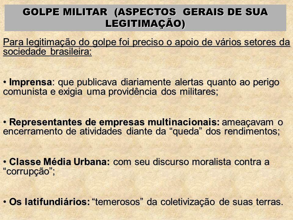 GOLPE MILITAR (ASPECTOS GERAIS DE SUA LEGITIMAÇÃO) Para legitimação do golpe foi preciso o apoio de vários setores da sociedade brasileira: Imprensa: