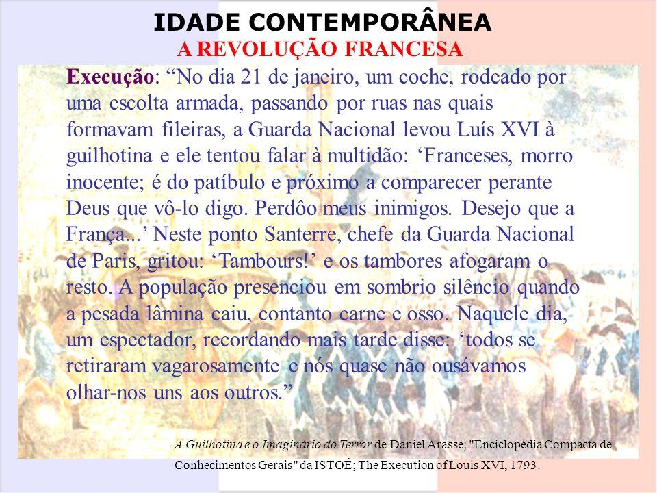 IDADE CONTEMPORÂNEA A REVOLUÇÃO FRANCESA Execução: No dia 21 de janeiro, um coche, rodeado por uma escolta armada, passando por ruas nas quais formava