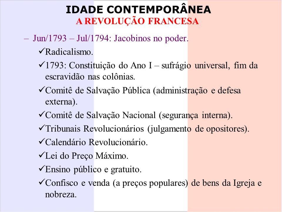 IDADE CONTEMPORÂNEA A REVOLUÇÃO FRANCESA –Jun/1793 – Jul/1794: Jacobinos no poder. Radicalismo. 1793: Constituição do Ano I – sufrágio universal, fim