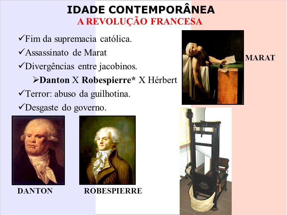 IDADE CONTEMPORÂNEA A REVOLUÇÃO FRANCESA Fim da supremacia católica. Assassinato de Marat Divergências entre jacobinos. Danton X Robespierre* X Hérber