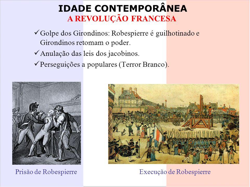 IDADE CONTEMPORÂNEA A REVOLUÇÃO FRANCESA Golpe dos Girondinos: Robespierre é guilhotinado e Girondinos retomam o poder. Anulação das leis dos jacobino