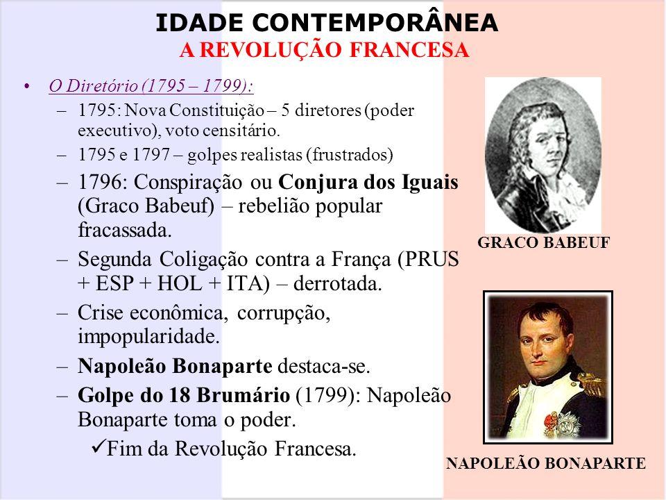 IDADE CONTEMPORÂNEA A REVOLUÇÃO FRANCESA O Diretório (1795 – 1799): –1795: Nova Constituição – 5 diretores (poder executivo), voto censitário. –1795 e