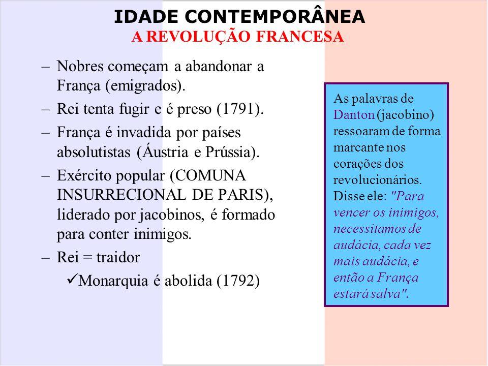 IDADE CONTEMPORÂNEA A REVOLUÇÃO FRANCESA –Nobres começam a abandonar a França (emigrados). –Rei tenta fugir e é preso (1791). –França é invadida por p