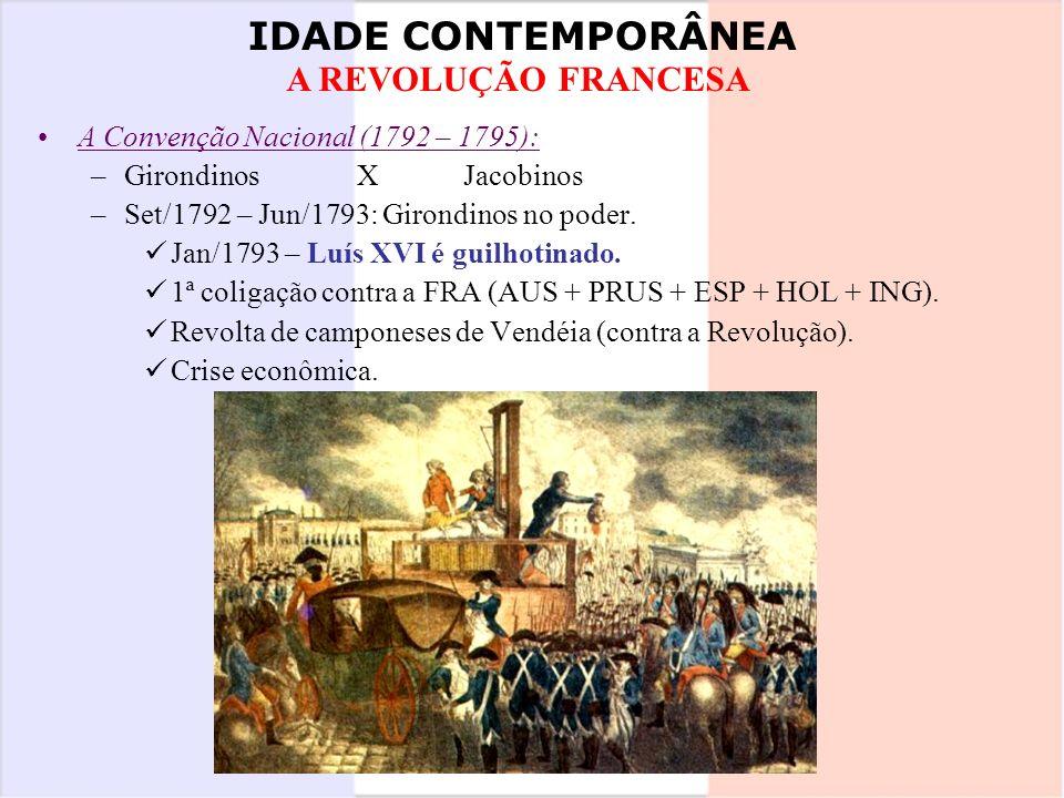 IDADE CONTEMPORÂNEA A REVOLUÇÃO FRANCESA A Convenção Nacional (1792 – 1795): –GirondinosXJacobinos –Set/1792 – Jun/1793: Girondinos no poder. Jan/1793