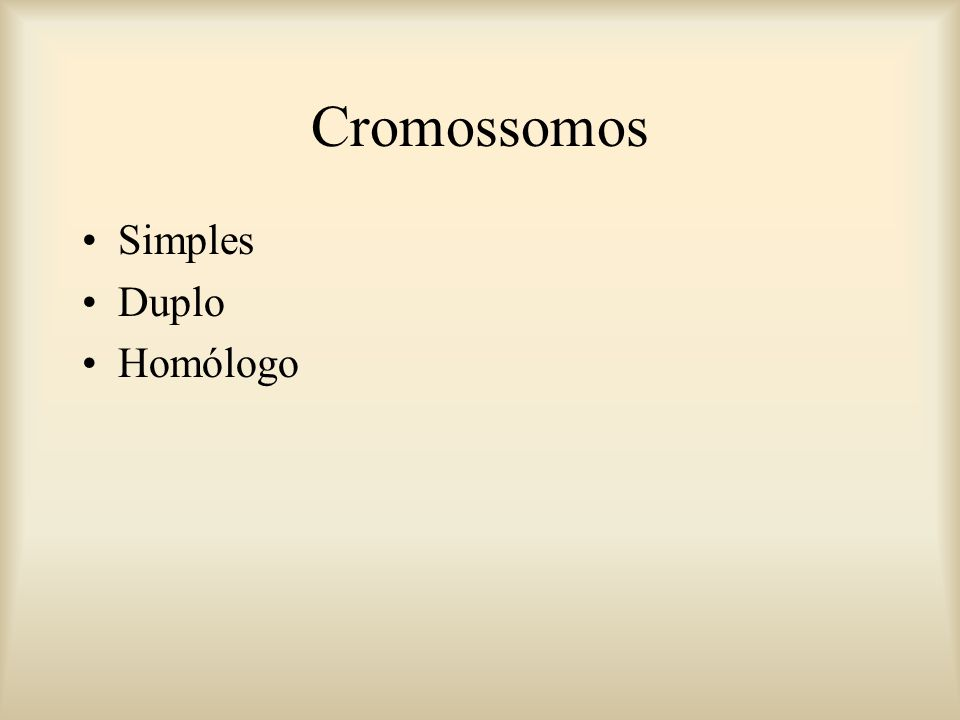 Cromossomos Simples Duplo Homólogo