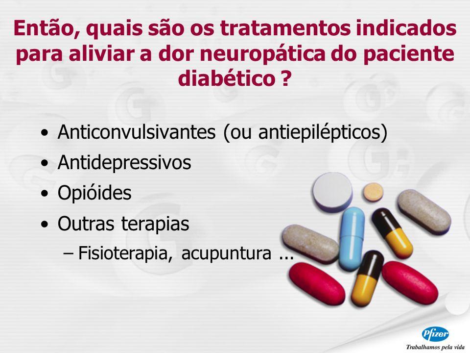 Anticonvulsivantes (ou antiepilépticos) Antidepressivos Opióides Outras terapias –Fisioterapia, acupuntura... Então, quais são os tratamentos indicado