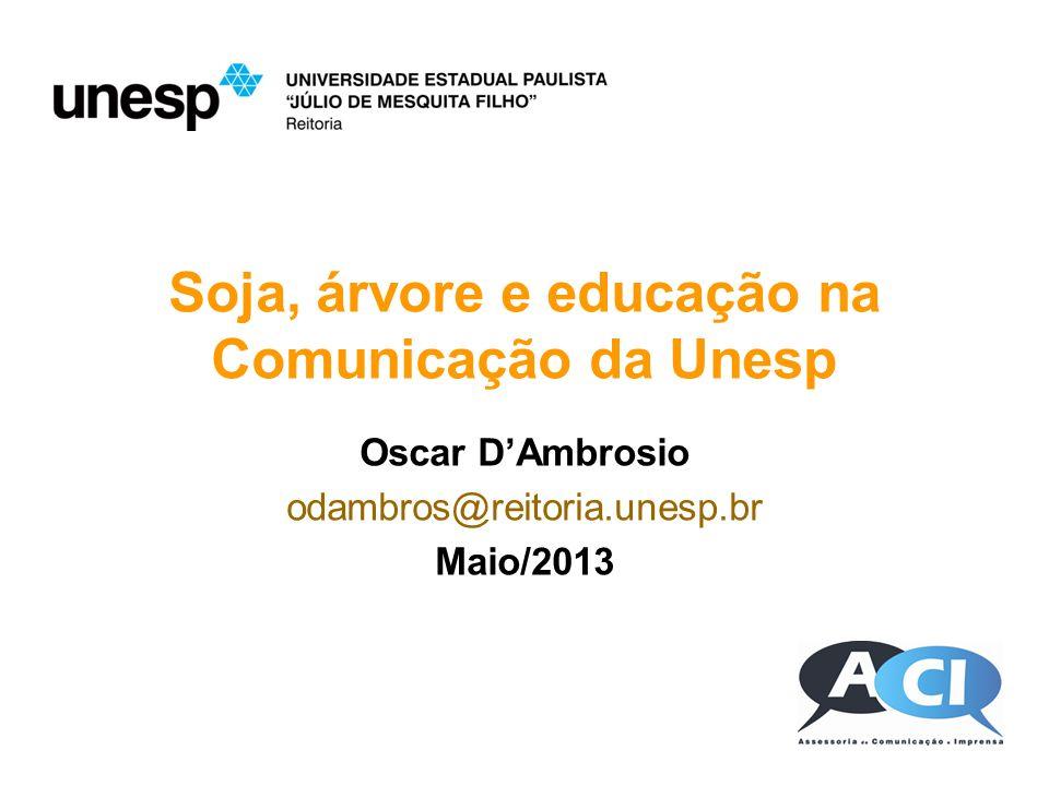 Soja, árvore e educação na Comunicação da Unesp Oscar DAmbrosio odambros@reitoria.unesp.br Maio/2013