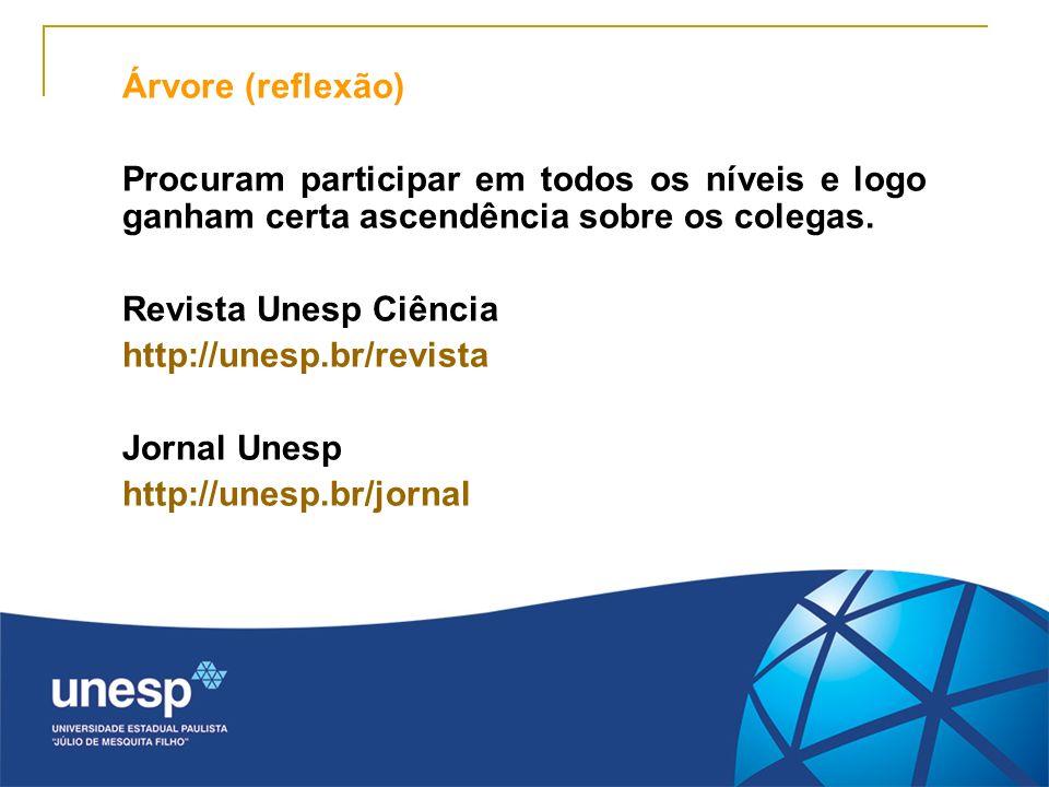 Árvore (reflexão) Procuram participar em todos os níveis e logo ganham certa ascendência sobre os colegas. Revista Unesp Ciência http://unesp.br/revis