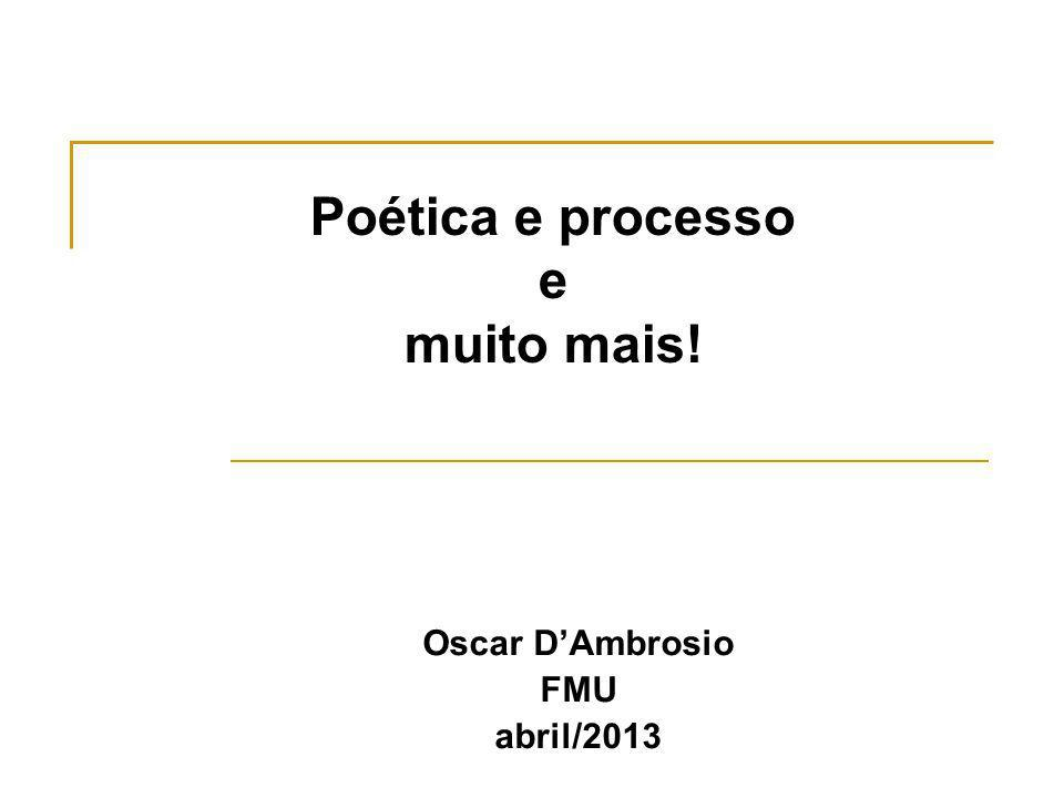 Poética e processo e muito mais! Oscar DAmbrosio FMU abril/2013