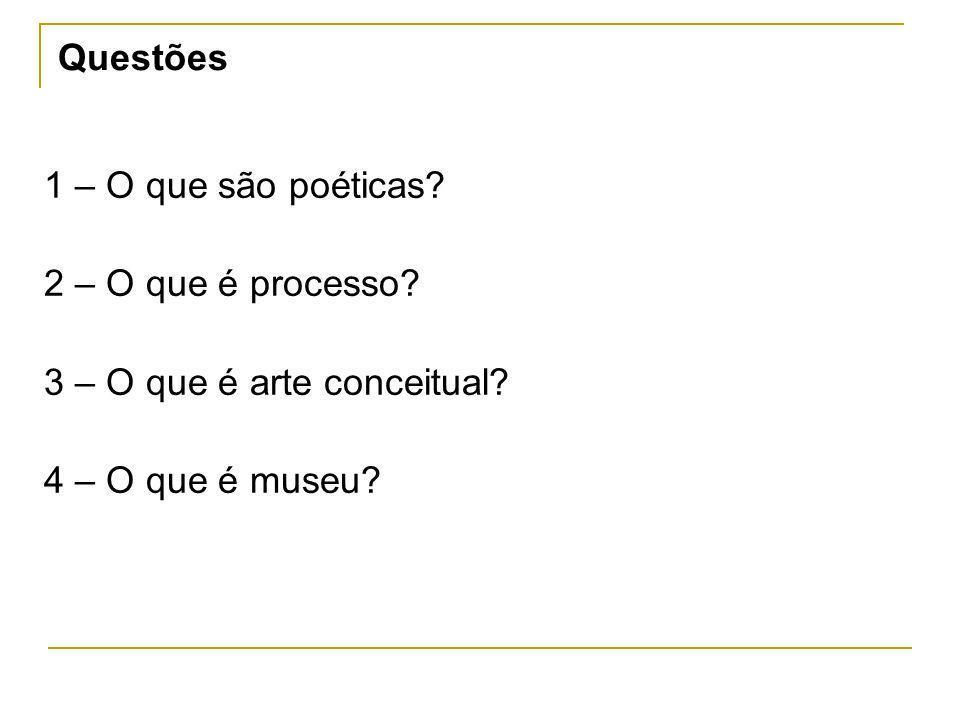 1 – O que são poéticas? 2 – O que é processo? 3 – O que é arte conceitual? 4 – O que é museu? Questões