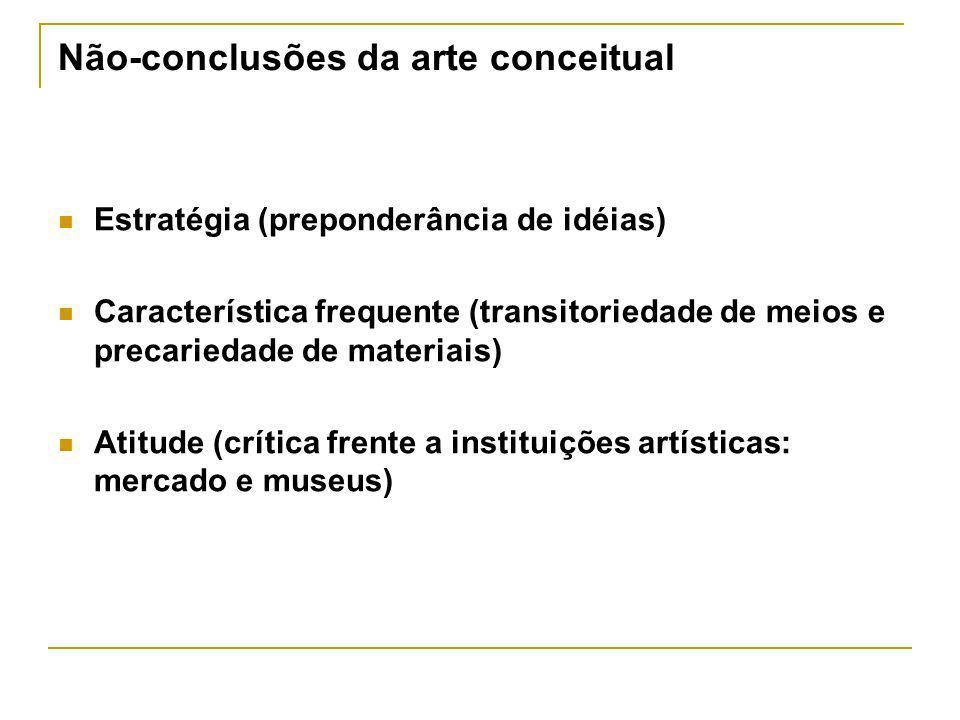 Não-conclusões da arte conceitual Estratégia (preponderância de idéias) Característica frequente (transitoriedade de meios e precariedade de materiais