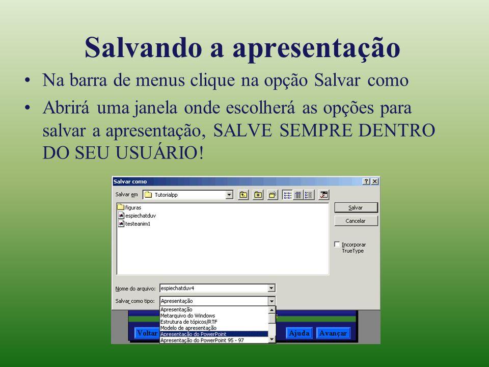 Salvando a apresentação Na barra de menus clique na opção Salvar como Abrirá uma janela onde escolherá as opções para salvar a apresentação, SALVE SEM