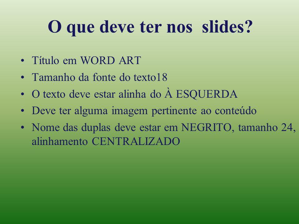 O que deve ter nos slides? Título em WORD ART Tamanho da fonte do texto18 O texto deve estar alinha do À ESQUERDA Deve ter alguma imagem pertinente ao