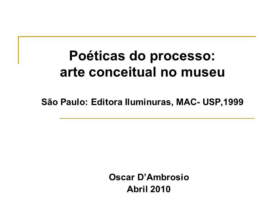 Poéticas do processo: arte conceitual no museu São Paulo: Editora Iluminuras, MAC- USP,1999 Oscar DAmbrosio Abril 2010