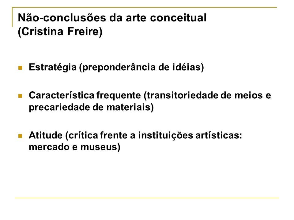 Não-conclusões da arte conceitual (Cristina Freire) Estratégia (preponderância de idéias) Característica frequente (transitoriedade de meios e precari