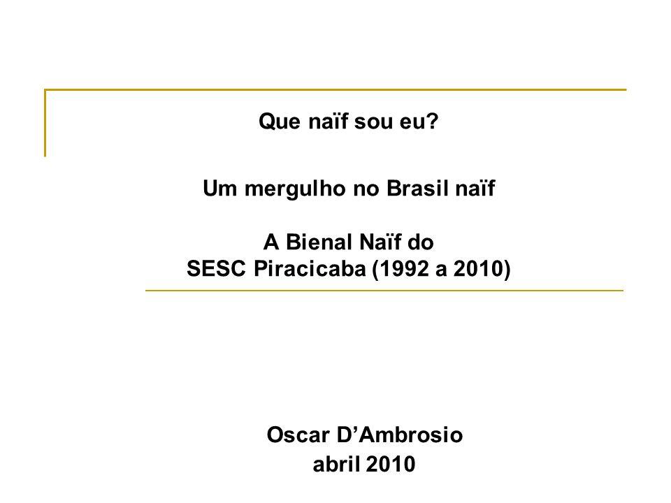 Que naïf sou eu? Um mergulho no Brasil naïf A Bienal Naïf do SESC Piracicaba (1992 a 2010) Oscar DAmbrosio abril 2010
