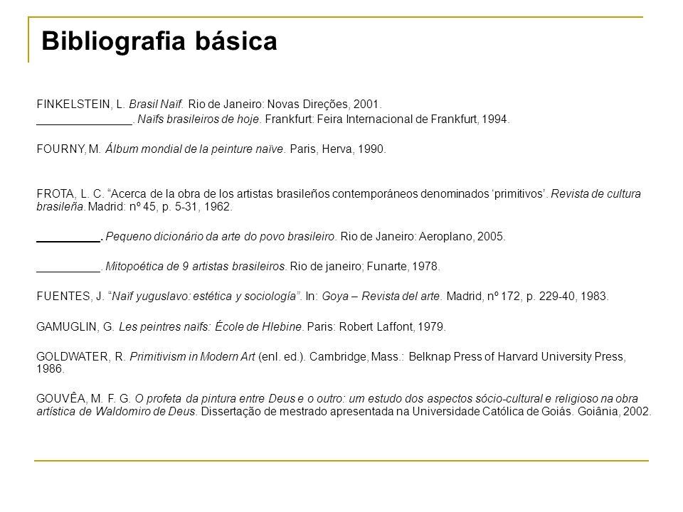 Bibliografia básica FINKELSTEIN, L. Brasil Naïf. Rio de Janeiro: Novas Direções, 2001. _______________. Naïfs brasileiros de hoje. Frankfurt: Feira In