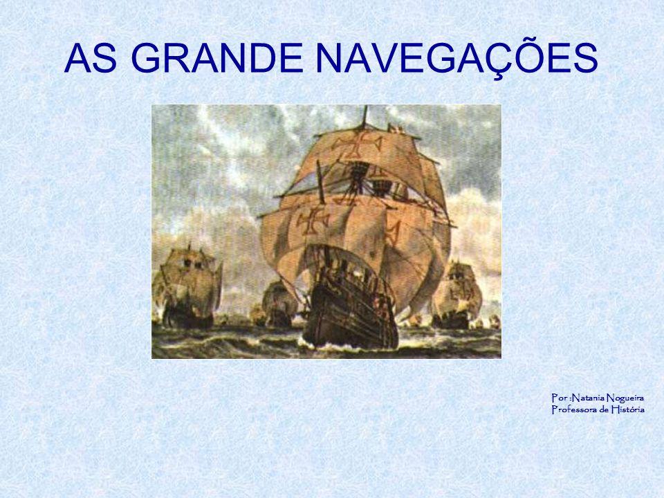AS GRANDE NAVEGAÇÕES Por :Natania Nogueira Professora de História
