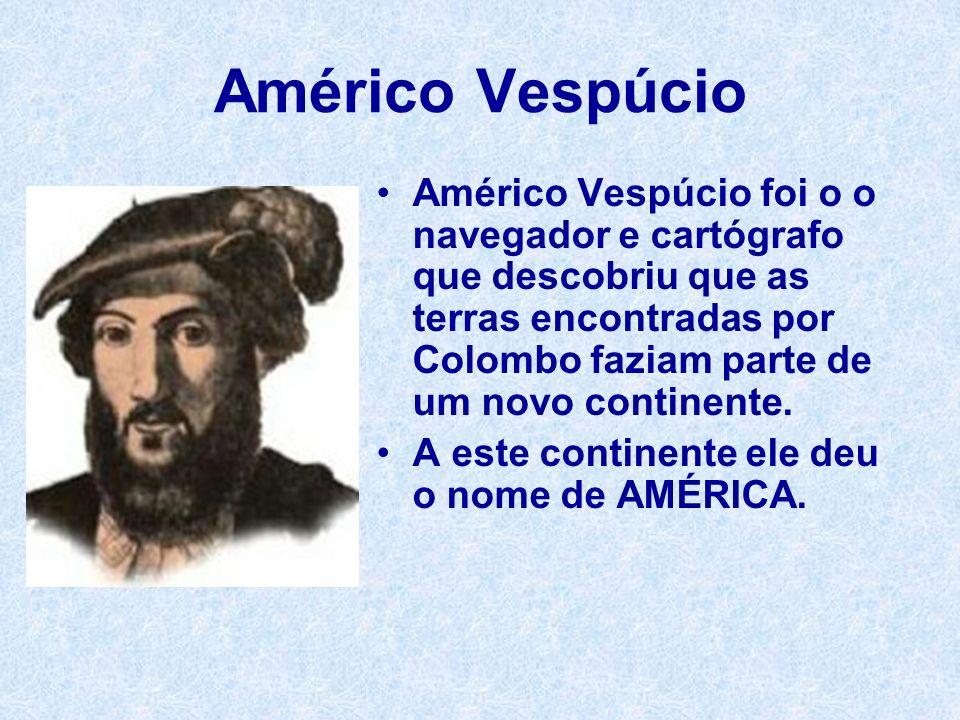 Américo Vespúcio Américo Vespúcio foi o o navegador e cartógrafo que descobriu que as terras encontradas por Colombo faziam parte de um novo continent
