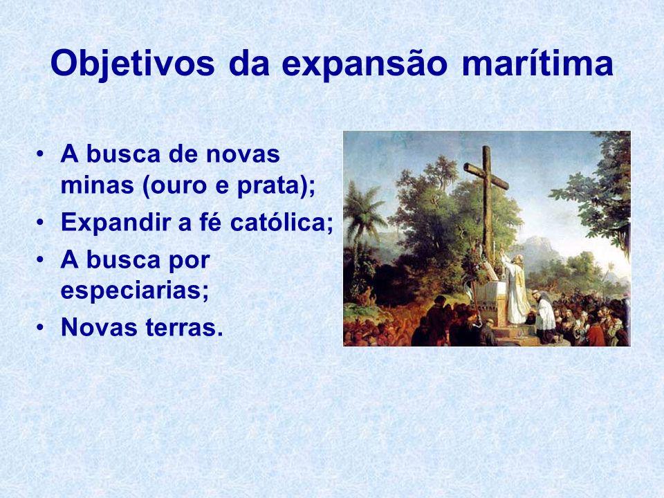 Objetivos da expansão marítima A busca de novas minas (ouro e prata); Expandir a fé católica; A busca por especiarias; Novas terras.