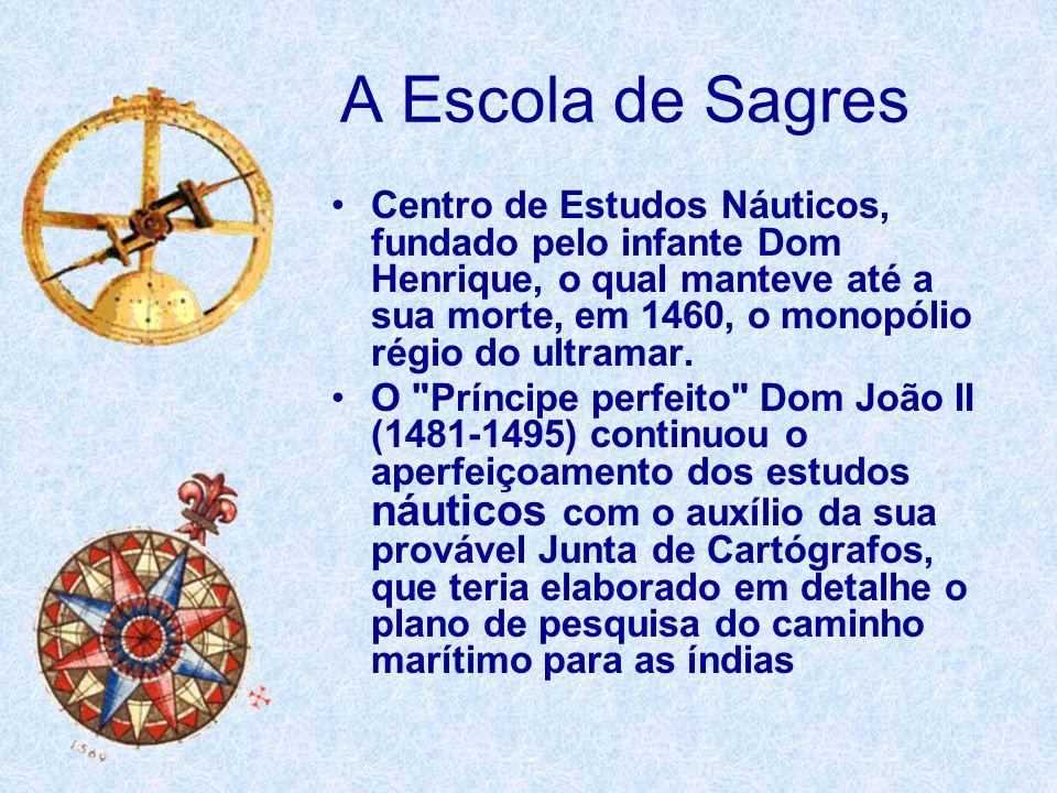 A Escola de Sagres Centro de Estudos Náuticos, fundado pelo infante Dom Henrique, o qual manteve até a sua morte, em 1460, o monopólio régio do ultram