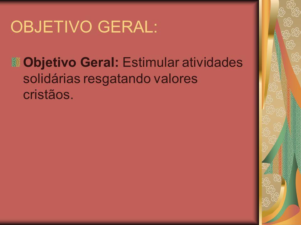 OBJETIVO GERAL: Objetivo Geral: Estimular atividades solidárias resgatando valores cristãos.