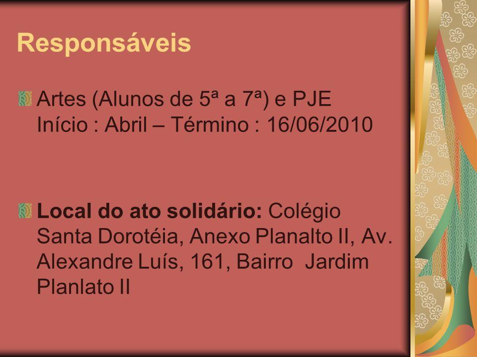 Responsáveis Artes (Alunos de 5ª a 7ª) e PJE Início : Abril – Término : 16/06/2010 Local do ato solidário: Colégio Santa Dorotéia, Anexo Planalto II,