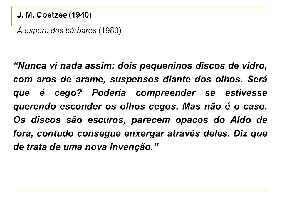 J. M. Coetzee (1940) À espera dos bárbaros (1980) Nunca vi nada assim: dois pequeninos discos de vidro, com aros de arame, suspensos diante dos olhos.