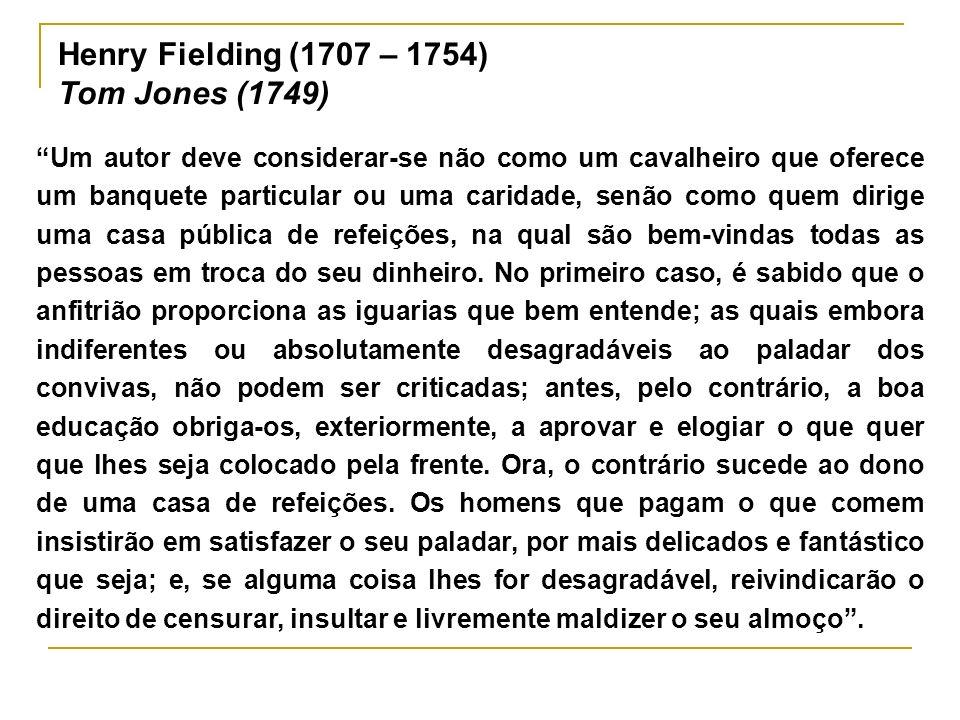 Henry Fielding (1707 – 1754) Tom Jones (1749) Um autor deve considerar-se não como um cavalheiro que oferece um banquete particular ou uma caridade, s