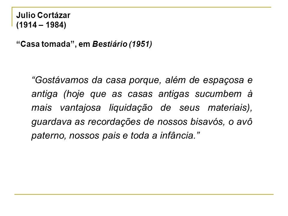 Julio Cortázar (1914 – 1984) Casa tomada, em Bestiário (1951) Gostávamos da casa porque, além de espaçosa e antiga (hoje que as casas antigas sucumbem