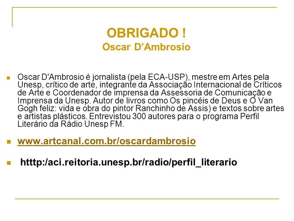 OBRIGADO ! Oscar DAmbrosio Oscar D'Ambrosio é jornalista (pela ECA-USP), mestre em Artes pela Unesp, crítico de arte, integrante da Associação Interna