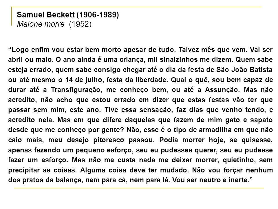 Samuel Beckett (1906-1989) Malone morre (1952) Logo enfim vou estar bem morto apesar de tudo. Talvez mês que vem. Vai ser abril ou maio. O ano ainda é