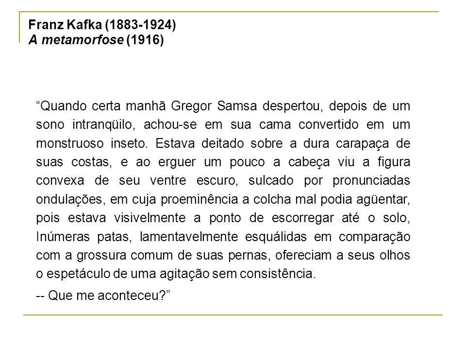 Franz Kafka (1883-1924) A metamorfose (1916) Quando certa manhã Gregor Samsa despertou, depois de um sono intranqüilo, achou-se em sua cama convertido