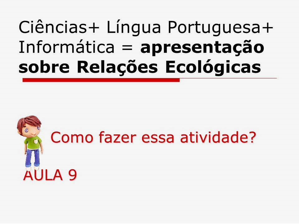 Ciências+ Língua Portuguesa+ Informática = apresentação sobre Relações Ecológicas Como fazer essa atividade? AULA 9