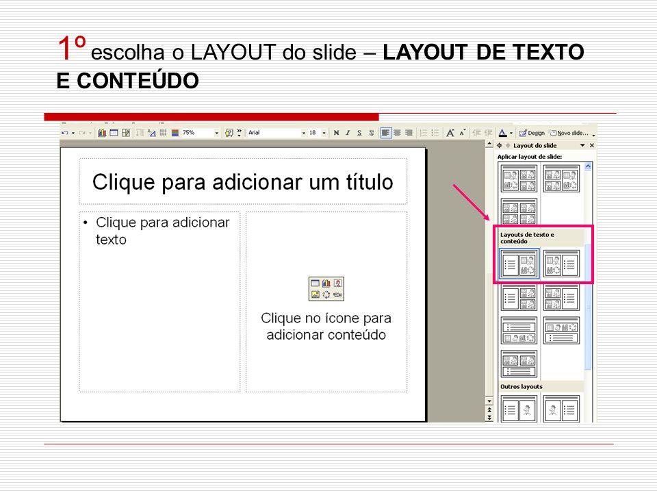 1º escolha o LAYOUT do slide – LAYOUT DE TEXTO E CONTEÚDO