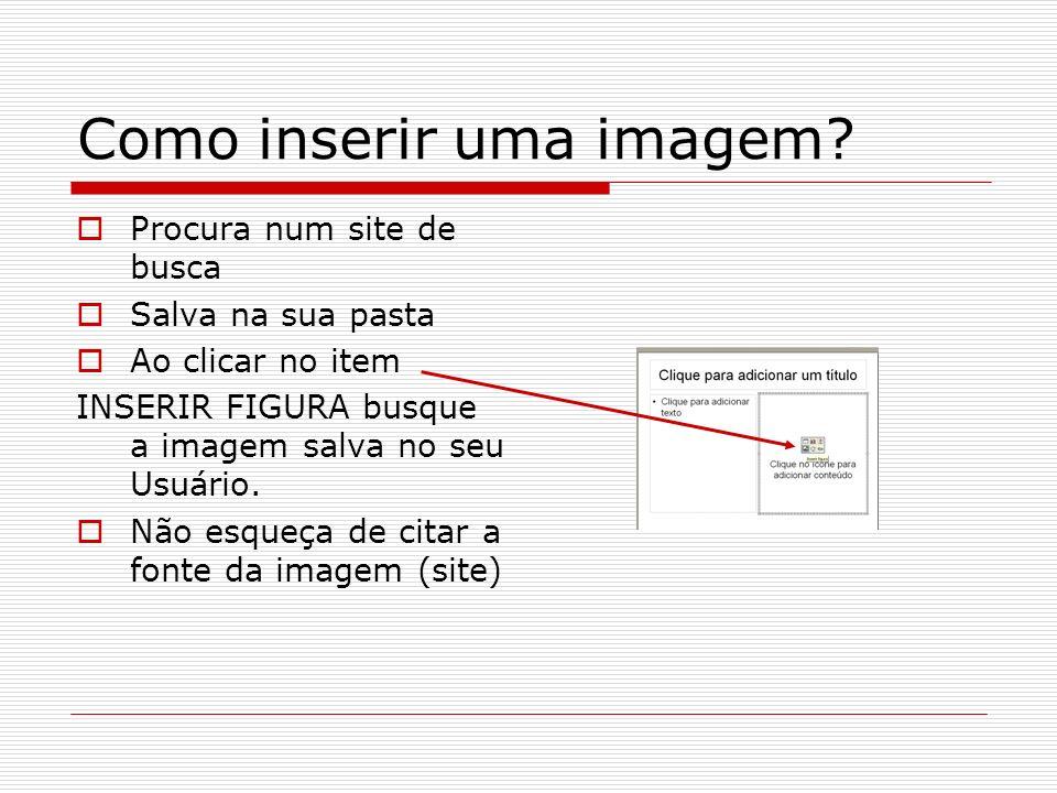Como inserir uma imagem? Procura num site de busca Salva na sua pasta Ao clicar no item INSERIR FIGURA busque a imagem salva no seu Usuário. Não esque