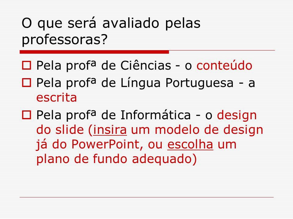 O que será avaliado pelas professoras? Pela profª de Ciências - o conteúdo Pela profª de Língua Portuguesa - a escrita Pela profª de Informática - o d