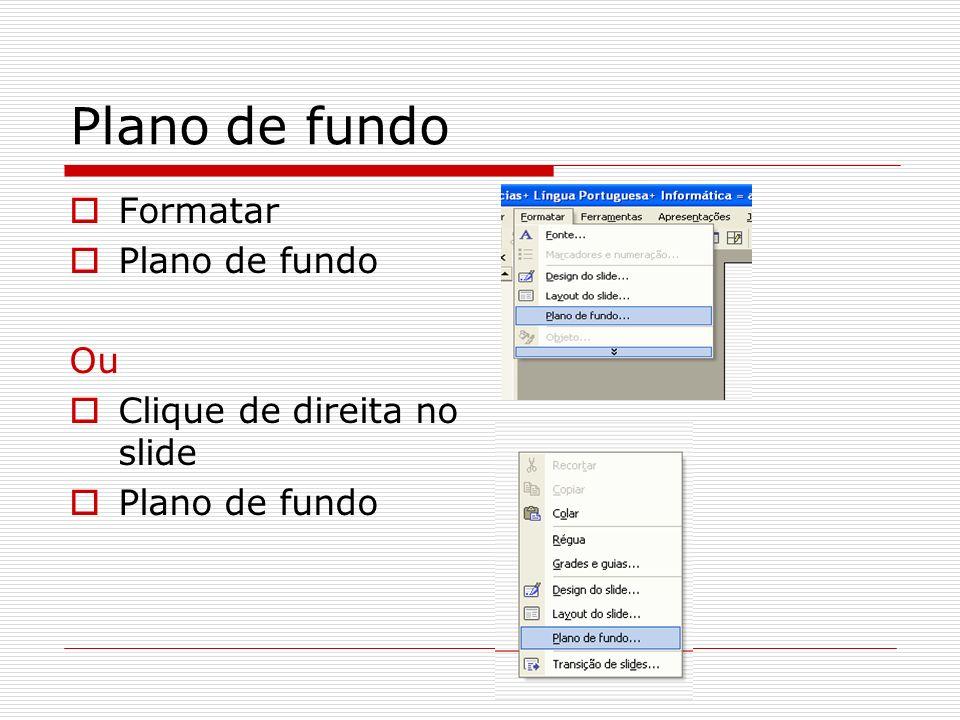 Plano de fundo Formatar Plano de fundo Ou Clique de direita no slide Plano de fundo
